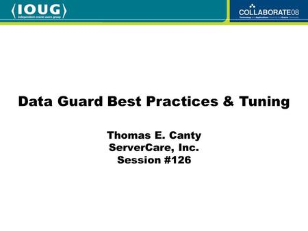Thomas E. Canty ServerCare, Inc. Session #126 Data Guard Best Practices & Tuning.