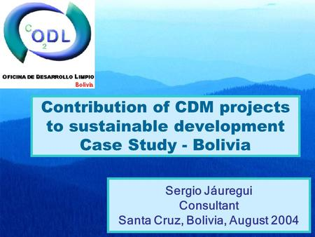 Contribution of CDM projects to sustainable development Case Study - Bolivia Sergio Jáuregui Consultant Santa Cruz, Bolivia, August 2004.