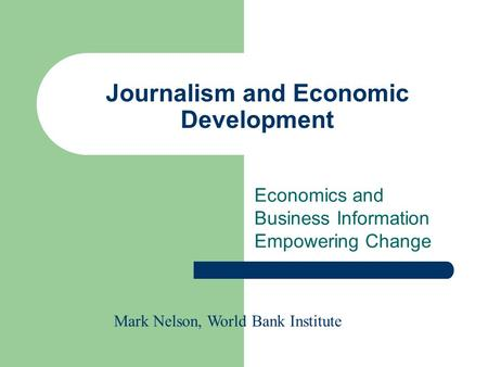 Journalism and Economic Development Economics and Business Information Empowering Change Mark Nelson, World Bank Institute.
