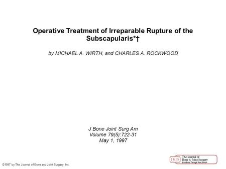 Operative Treatment of Irreparable Rupture of the Subscapularis*† by MICHAEL A. WIRTH, and CHARLES A. ROCKWOOD J Bone Joint Surg Am Volume 79(5):722-31.