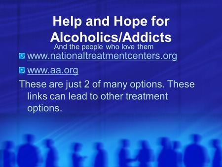 Help and Hope for Alcoholics/Addicts www.nationaltreatmentcenters.org www.aa.org These are just 2 of many options. These links can lead to other treatment.