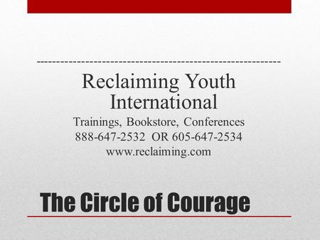 The Circle of Courage ----------------------------------------------------------- Reclaiming Youth International Trainings, Bookstore, Conferences 888-647-2532.