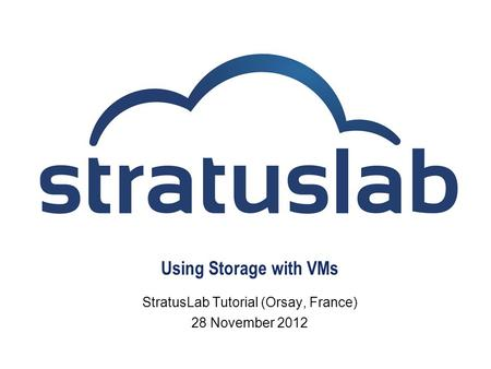 Using Storage with VMs StratusLab Tutorial (Orsay, France) 28 November 2012.