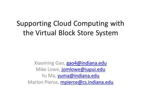 Supporting Cloud Computing with the Virtual Block Store System Xiaoming Gao, Mike Lowe,