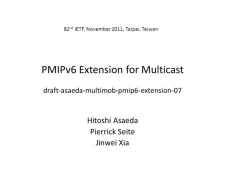 PMIPv6 Extension for Multicast draft-asaeda-multimob-pmip6-extension-07 Hitoshi Asaeda Pierrick Seite Jinwei Xia 82 nd IETF, November 2011, Taipei, Taiwan.