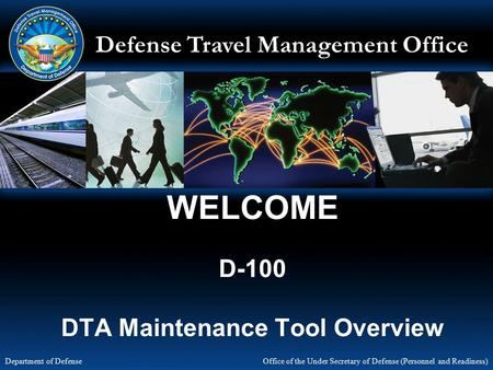Defense Travel Management Office Office of the Under Secretary of Defense (Personnel and Readiness) Department of Defense WELCOME D-100 DTA Maintenance.