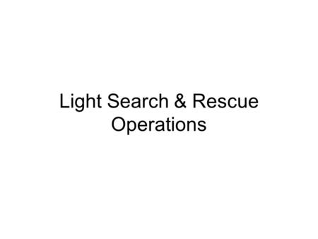 Light Search & Rescue Operations. Cell Phones, Pagers, etc. Please turn to OFF, VIBRATE, or SILENT.