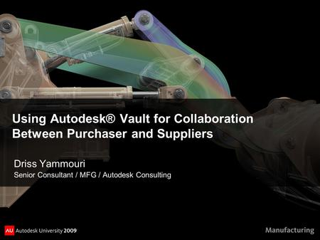 Using Autodesk® Vault for Collaboration Between Purchaser and Suppliers Driss Yammouri Senior Consultant / MFG / Autodesk Consulting.