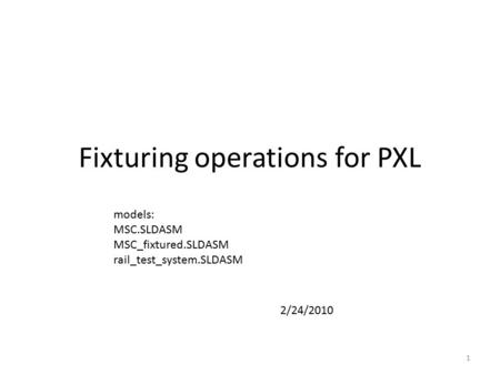 Fixturing operations for PXL 1 models: MSC.SLDASM MSC_fixtured.SLDASM rail_test_system.SLDASM 2/24/2010.