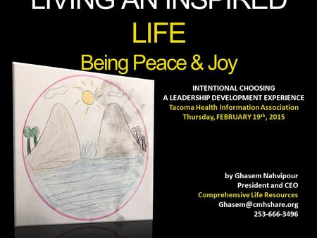LIVING AN INSPIRED LIFE Being Peace & Joy INTENTIONAL CHOOSING A LEADERSHIP DEVELOPMENT EXPERIENCE Tacoma Health Information Association Thursday, FEBRUARY.