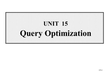 UNIT 15 Query Optimization 15-1. Wei-Pang Yang, Information Management, NDHU Contents  15.1 Introduction to Query Optimization  15.2 The Optimization.