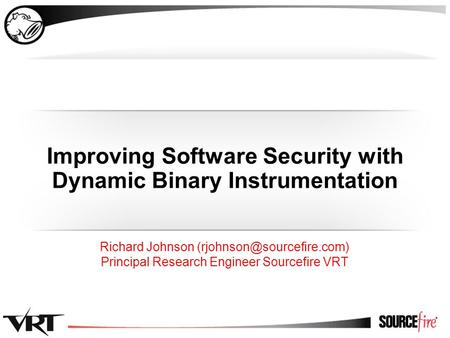 1 Improving Software Security with Dynamic Binary Instrumentation Richard Johnson Principal Research Engineer Sourcefire VRT.