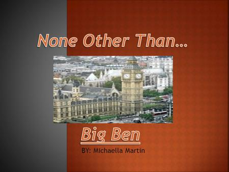 BY: Michaella Martin.  Big Ben was made by Whitechapel Bell Foundry after the original which was made by bell makers John Warner & Sons.