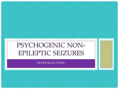 INTRODUCTION PSYCHOGENIC NON- EPILEPTIC SEIZURES.
