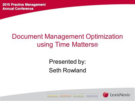 2010 Practice Management Annual Conference Document Management Optimization using Time Matters ® Presented by: Seth Rowland.