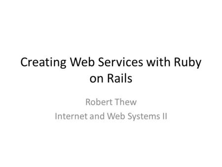 Creating Web Services with Ruby on Rails Robert Thew Internet and Web Systems II.