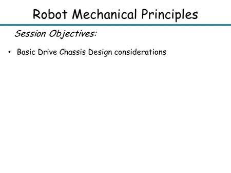 Robot Mechanical Principles Session Objectives: Basic Drive Chassis Design considerations.