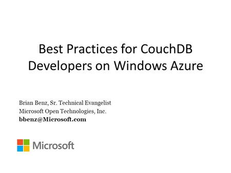 Best Practices for CouchDB Developers on Windows Azure Brian Benz, Sr. Technical Evangelist Microsoft Open Technologies, Inc.