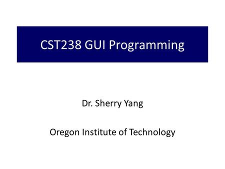 CST238 GUI Programming Dr. Sherry Yang Oregon Institute of Technology.