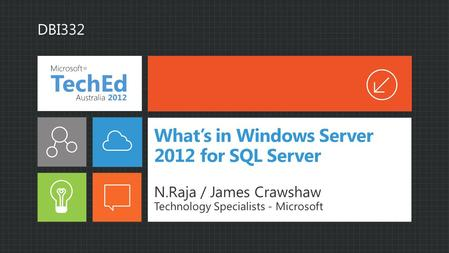 What's in Windows Server 2012 for SQL Server N.Raja / James Crawshaw Technology Specialists - Microsoft DBI332.