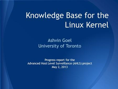 Knowledge Base for the Linux Kernel Ashvin Goel University of Toronto Progress report for the Advanced Host Level Surveillance (AHLS) project May 2, 2013.