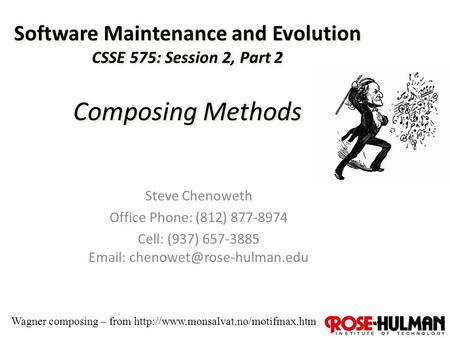 1 Software Maintenance and Evolution CSSE 575: Session 2, Part 2 Composing Methods Steve Chenoweth Office Phone: (812) 877-8974 Cell: (937) 657-3885 Email: