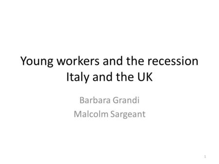 Young workers and the recession Italy and the UK Barbara Grandi Malcolm Sargeant 1.