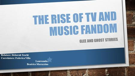 THE RISE OF TV AND MUSIC FANDOM GLEE AND GHOST STORIES Relatore: Deborah Toschi Correlatore: Federica Villa Laureanda: Beatrice Marazzina.