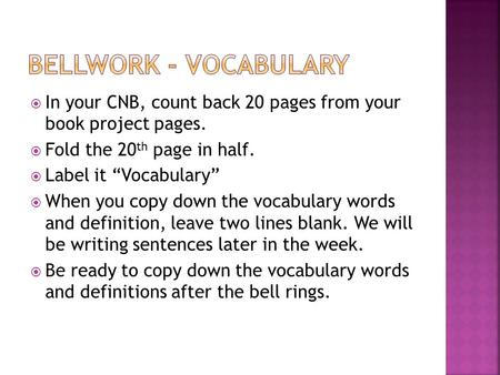 " In your CNB, count back 20 pages from your book project pages.  Fold the 20 th page in half.  Label it ""Vocabulary""  When you copy down the vocabulary."