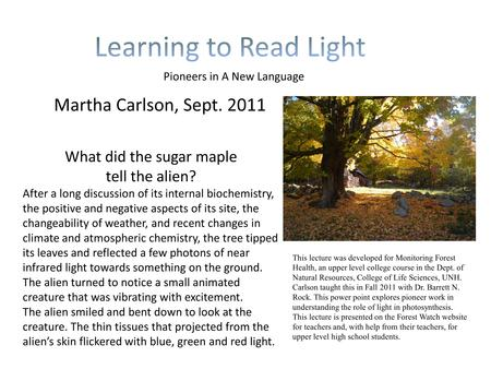 Martha Carlson, Sept. 2011 Pioneers in A New Language What did the sugar maple tell the alien? After a long discussion of its internal biochemistry, the.