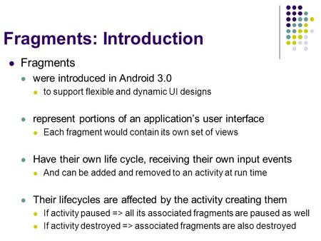 Fragments: Introduction Fragments were introduced in Android 3.0 to support flexible and dynamic UI designs represent portions of an application's user.
