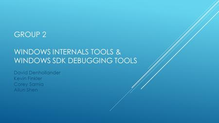 GROUP 2 WINDOWS INTERNALS TOOLS & WINDOWS SDK DEBUGGING TOOLS David Denhollander Kevin Finkler Corey Sarnia Ailun Shen.