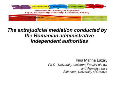 The extrajudicial mediation conducted by the Romanian administrative independent authorities Irina Marina Lazăr, Ph.D., University assistent, Faculty of.