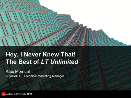 Hey, I Never Knew That! The Best of LT Unlimited Kate Morrical AutoCAD LT Technical Marketing Manager.