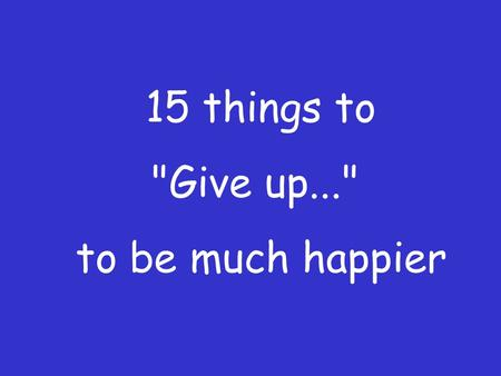 15 things to Give up... to be much happier This is indeed a brilliant article and needs to be read again and again... Here is a list of 15 things,