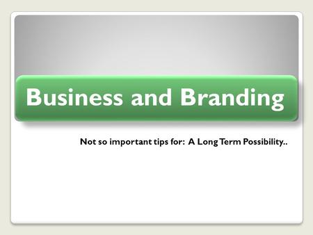 Not so important tips for: A Long Term Possibility.. Business and Branding.