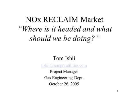 "1 NOx RECLAIM Market ""Where is it headed and what should we be doing?"" Tom Ishii Project Manager Gas Engineering Dept. October."