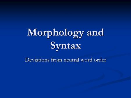 Morphology and Syntax Deviations from neutral word order.
