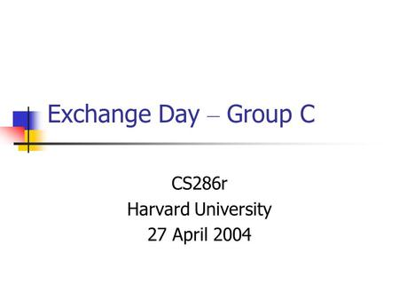 Exchange Day – Group C CS286r Harvard University 27 April 2004.
