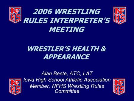2006 WRESTLING RULES INTERPRETER'S MEETING WRESTLER'S HEALTH & APPEARANCE Alan Beste, ATC, LAT Iowa High School Athletic Association Member, NFHS Wrestling.