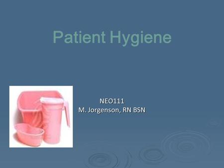 Patient Hygiene NEO111 M. Jorgenson, RN BSN. Patient Hygiene  Daily bathing to prevent infection  Common modes of infection transmission Nurse—Patient.