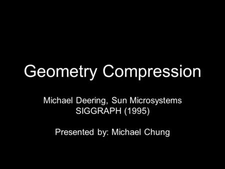 Geometry Compression Michael Deering, Sun Microsystems SIGGRAPH (1995) Presented by: Michael Chung.