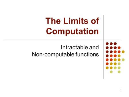 1 The Limits of Computation Intractable and Non-computable functions.