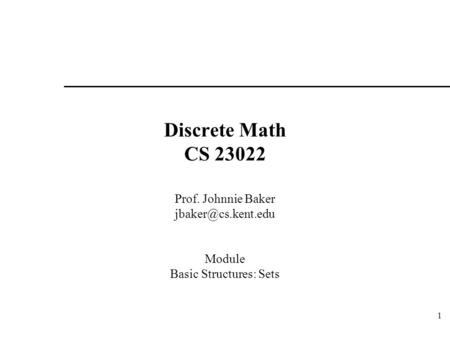 1 Discrete Math CS 23022 Prof. Johnnie Baker Module Basic Structures: Sets.