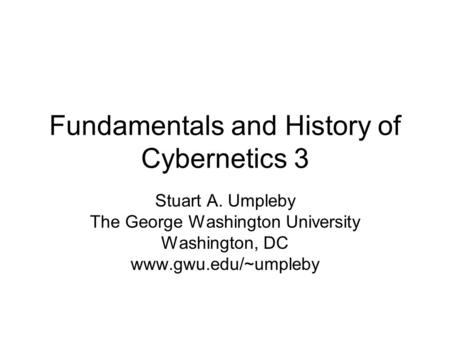 Fundamentals and History of Cybernetics 3 Stuart A. Umpleby The George Washington University Washington, DC www.gwu.edu/~umpleby.