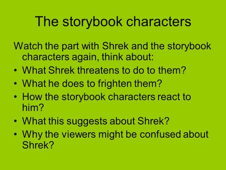 The storybook characters Watch the part with Shrek and the storybook characters again, think about: What Shrek threatens to do to them? What he does to.