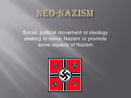 Social, political movement or ideology seeking to revive Nazism or promote some aspects of Nazism.