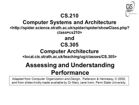 Assessing and Understanding Performance Adapted from Computer Organization and Design, Patterson & Hennessy, © 2005, and from slides kindly made available.