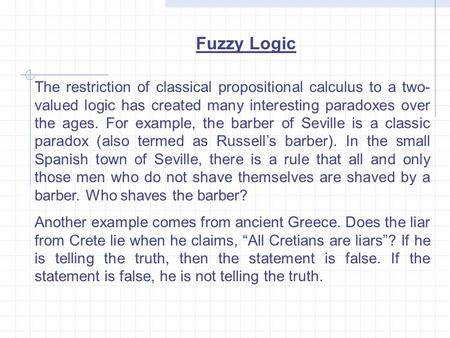 Fuzzy Logic The restriction of classical propositional calculus to a two- valued logic has created many interesting paradoxes over the ages. For example,
