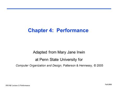 810:142 Lecture 2: Performance Fall 2006 Chapter 4: Performance Adapted from Mary Jane Irwin at Penn State University for Computer Organization and Design,